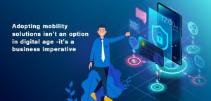 Adopting mobility solutions isn't an option in digital age -it's a business imperative