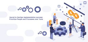 Secret to DevOps implementation success: Prioritize People and Processes over Tools