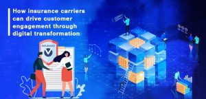 How insurance carriers can drive customer engagement through digital transformation