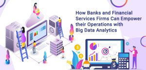 How Banks and Financial Services Firms Can Empower their Operations with Big Data Analytics