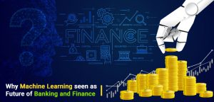 Why Machine Learning is seen as Future of Banking and Finance