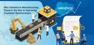 Why Salesforce Manufacturing Cloud is the Key to Improving Customer Relationships