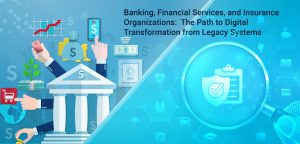 Banking, Financial Services, and Insurance Organizations: The Path to Digital Transformation from Legacy Systems