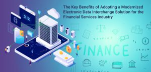 The Key Benefits of Adopting a Modernized Electronic Data Interchange Solution for the Financial Services Industry