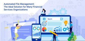 Automated File Management: The Ideal Solution for Many Financial Services Organizations